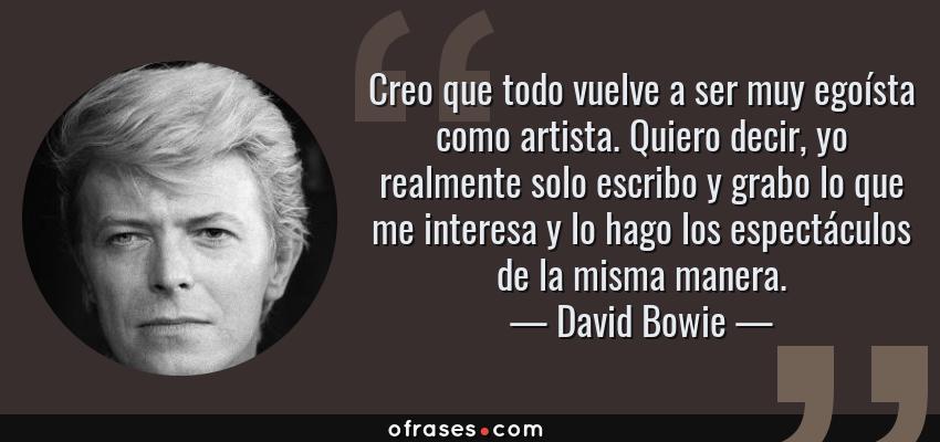 Frases de David Bowie - Creo que todo vuelve a ser muy egoísta como artista. Quiero decir, yo realmente solo escribo y grabo lo que me interesa y lo hago los espectáculos de la misma manera.