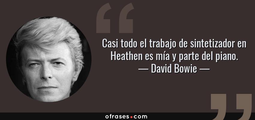 Frases de David Bowie - Casi todo el trabajo de sintetizador en Heathen es mía y parte del piano.