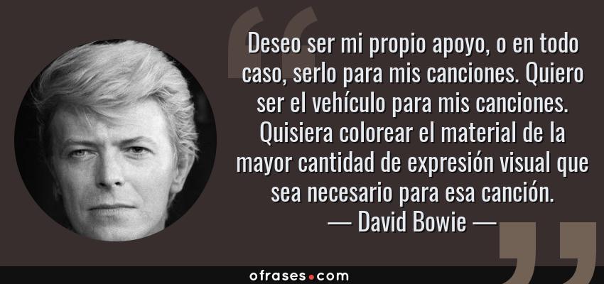 Frases de David Bowie - Deseo ser mi propio apoyo, o en todo caso, serlo para mis canciones. Quiero ser el vehículo para mis canciones. Quisiera colorear el material de la mayor cantidad de expresión visual que sea necesario para esa canción.