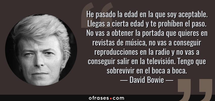 Frases de David Bowie - He pasado la edad en la que soy aceptable. Llegas a cierta edad y te prohíben el paso. No vas a obtener la portada que quieres en revistas de música, no vas a conseguir reproducciones en la radio y no vas a conseguir salir en la televisión. Tengo que sobrevivir en el boca a boca.