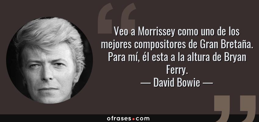 Frases de David Bowie - Veo a Morrissey como uno de los mejores compositores de Gran Bretaña. Para mí, él esta a la altura de Bryan Ferry.