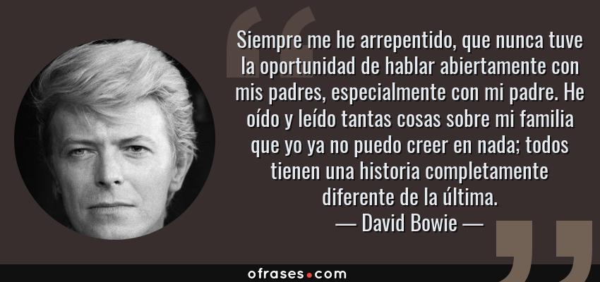 Frases de David Bowie - Siempre me he arrepentido, que nunca tuve la oportunidad de hablar abiertamente con mis padres, especialmente con mi padre. He oído y leído tantas cosas sobre mi familia que yo ya no puedo creer en nada; todos tienen una historia completamente diferente de la última.