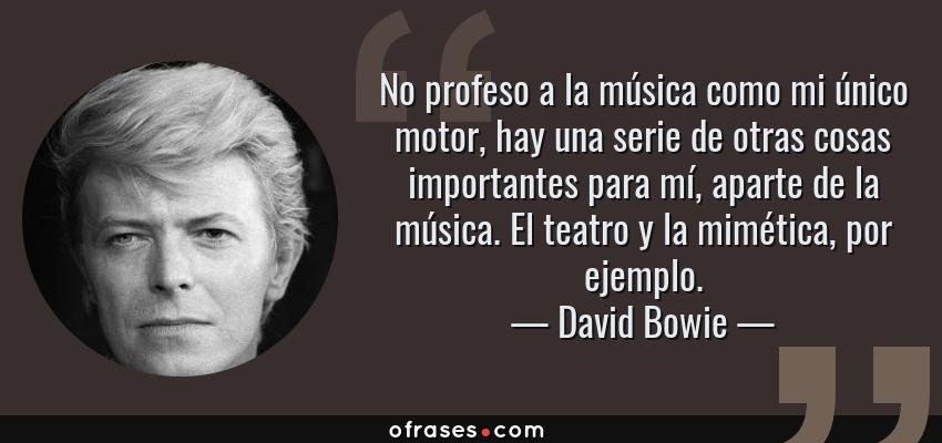 Frases de David Bowie - No profeso a la música como mi único motor, hay una serie de otras cosas importantes para mí, aparte de la música. El teatro y la mimética, por ejemplo.