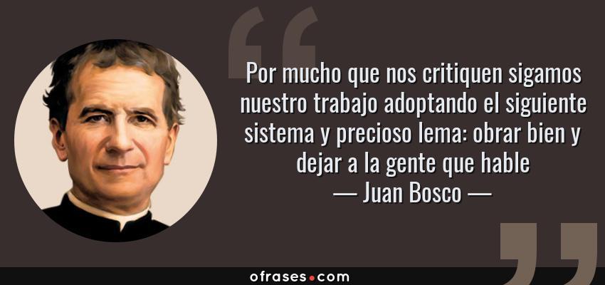 Frases de Juan Bosco - Por mucho que nos critiquen sigamos nuestro trabajo adoptando el siguiente sistema y precioso lema: obrar bien y dejar a la gente que hable