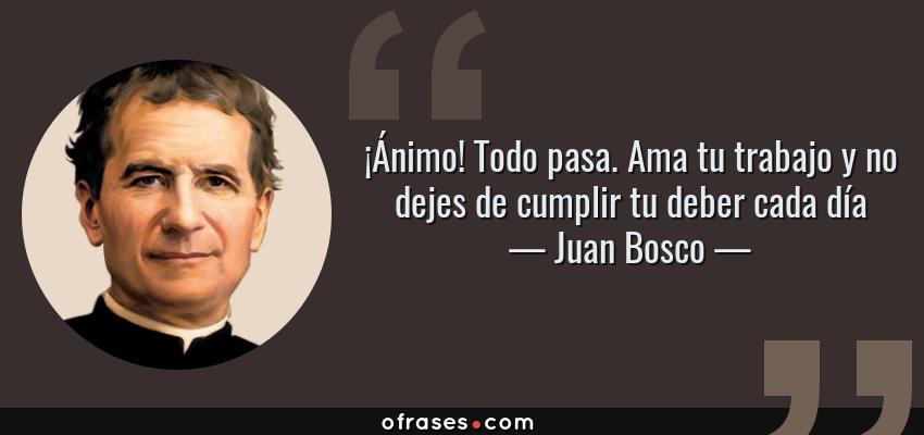 Frases de Juan Bosco - ¡Ánimo! Todo pasa. Ama tu trabajo y no dejes de cumplir tu deber cada día