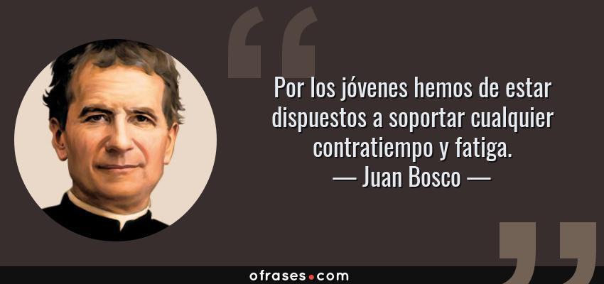 Frases de Juan Bosco - Por los jóvenes hemos de estar dispuestos a soportar cualquier contratiempo y fatiga.