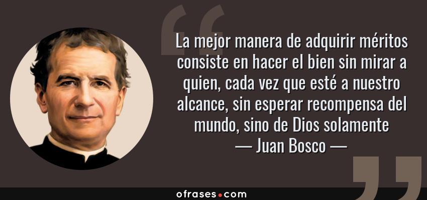 Frases de Juan Bosco - La mejor manera de adquirir méritos consiste en hacer el bien sin mirar a quien, cada vez que esté a nuestro alcance, sin esperar recompensa del mundo, sino de Dios solamente