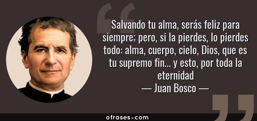 Frases de Juan Bosco - Salvando tu alma, serás feliz para siempre; pero, si la pierdes, lo pierdes todo: alma, cuerpo, cielo, Dios, que es tu supremo fin... y esto, por toda la eternidad