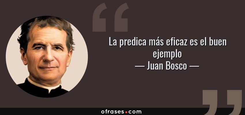 Frases de Juan Bosco - La predica más eficaz es el buen ejemplo