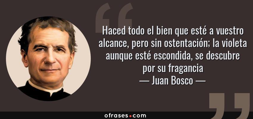 Frases de Juan Bosco - Haced todo el bien que esté a vuestro alcance, pero sin ostentación; la violeta aunque esté escondida, se descubre por su fragancia