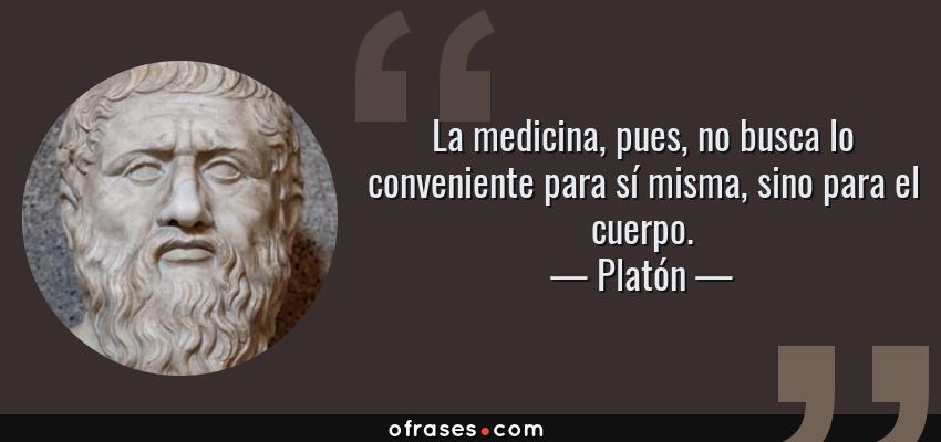 Frases de Platón - La medicina, pues, no busca lo conveniente para sí misma, sino para el cuerpo.