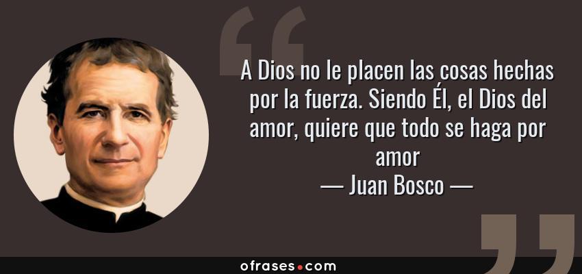 Frases de Juan Bosco - A Dios no le placen las cosas hechas por la fuerza. Siendo Él, el Dios del amor, quiere que todo se haga por amor