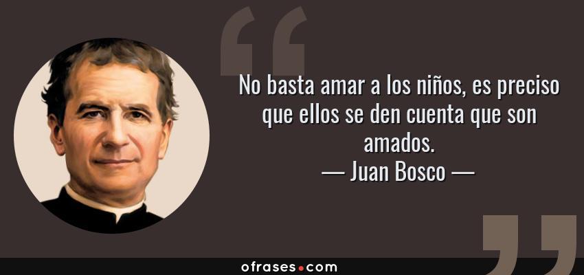 Frases de Juan Bosco - No basta amar a los niños, es preciso que ellos se den cuenta que son amados.