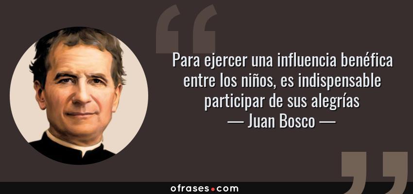 Frases de Juan Bosco - Para ejercer una influencia benéfica entre los niños, es indispensable participar de sus alegrías