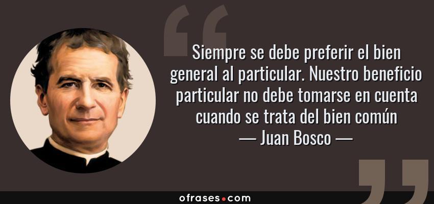 Frases de Juan Bosco - Siempre se debe preferir el bien general al particular. Nuestro beneficio particular no debe tomarse en cuenta cuando se trata del bien común