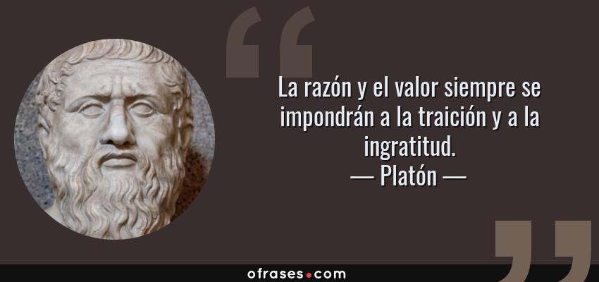 Frases de Platón - La razón y el valor siempre se impondrán a la traición y a la ingratitud.