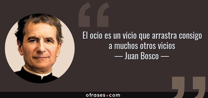 Frases de Juan Bosco - El ocio es un vicio que arrastra consigo a muchos otros vicios