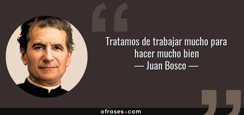 Frases de Juan Bosco - Tratamos de trabajar mucho para hacer mucho bien