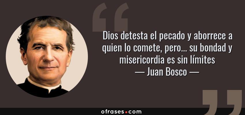 Frases de Juan Bosco - Dios detesta el pecado y aborrece a quien lo comete, pero... su bondad y misericordia es sin límites