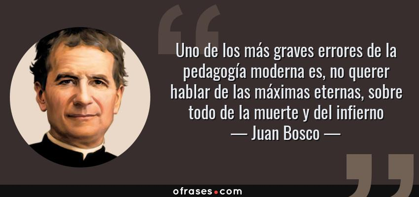 Frases de Juan Bosco - Uno de los más graves errores de la pedagogía moderna es, no querer hablar de las máximas eternas, sobre todo de la muerte y del infierno
