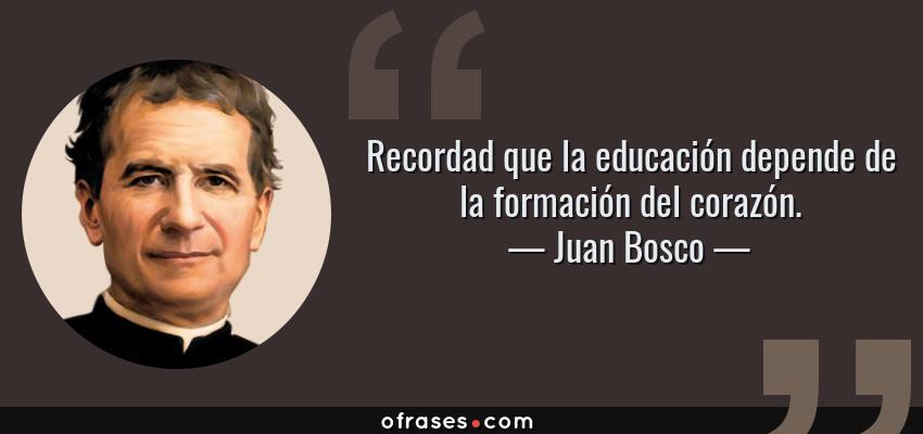 Frases de Juan Bosco - Recordad que la educación depende de la formación del corazón.