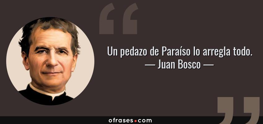 Frases de Juan Bosco - Un pedazo de Paraíso lo arregla todo.