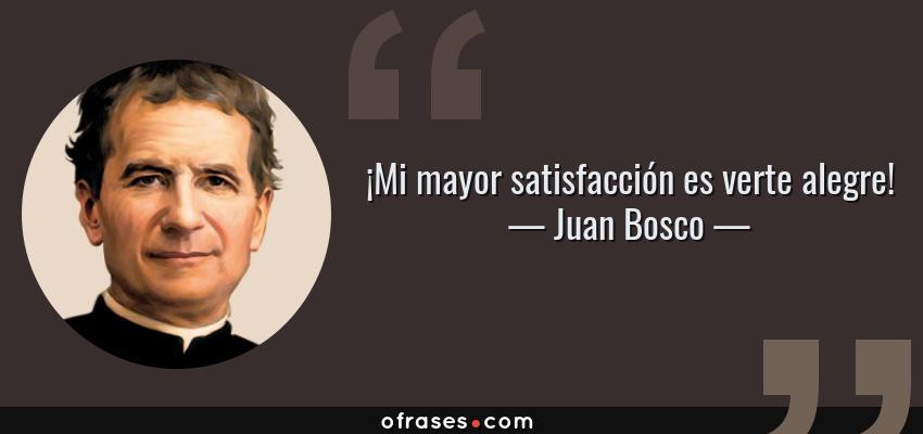 Frases de Juan Bosco - ¡Mi mayor satisfacción es verte alegre!