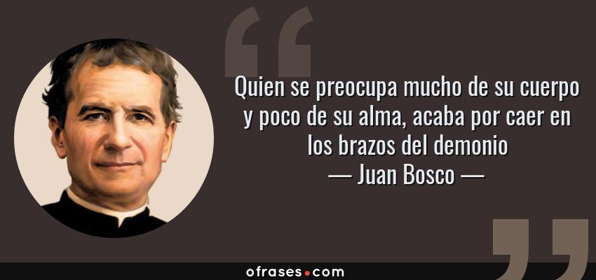 Frases de Juan Bosco - Quien se preocupa mucho de su cuerpo y poco de su alma, acaba por caer en los brazos del demonio