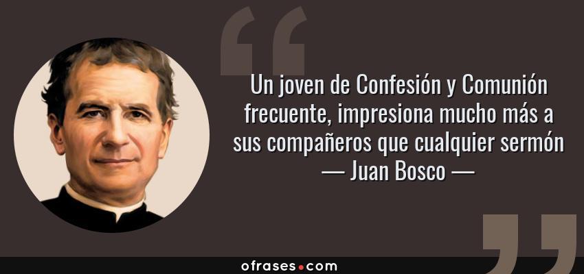 Frases de Juan Bosco - Un joven de Confesión y Comunión frecuente, impresiona mucho más a sus compañeros que cualquier sermón