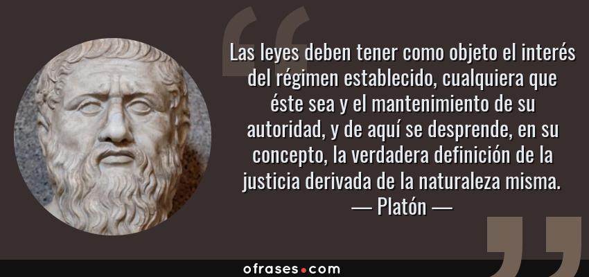 Frases de Platón - Las leyes deben tener como objeto el interés del régimen establecido, cualquiera que éste sea y el mantenimiento de su autoridad, y de aquí se desprende, en su concepto, la verdadera definición de la justicia derivada de la naturaleza misma.