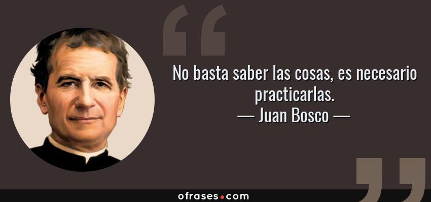 Frases de Juan Bosco - No basta saber las cosas, es necesario practicarlas.