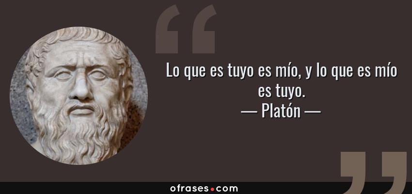 Frases de Platón - Lo que es tuyo es mío, y lo que es mío es tuyo.