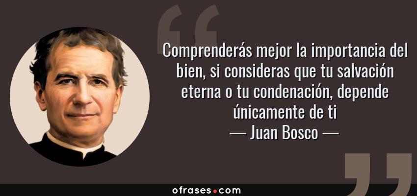 Frases de Juan Bosco - Comprenderás mejor la importancia del bien, si consideras que tu salvación eterna o tu condenación, depende únicamente de ti