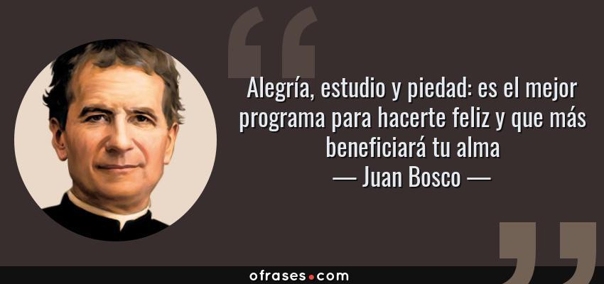 Frases de Juan Bosco - Alegría, estudio y piedad: es el mejor programa para hacerte feliz y que más beneficiará tu alma