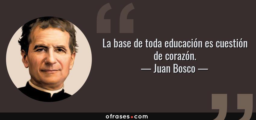 Frases de Juan Bosco - La base de toda educación es cuestión de corazón.