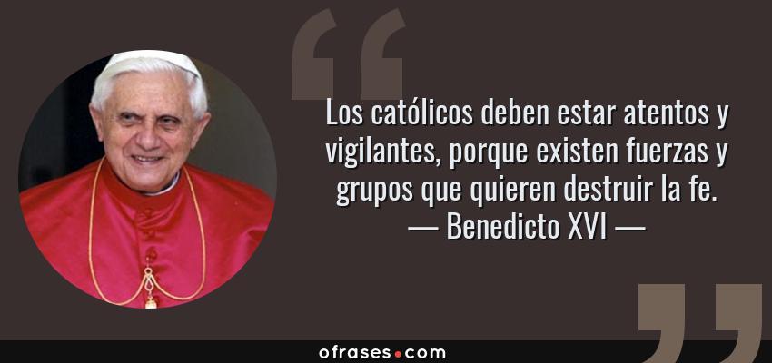 Frases de Benedicto XVI - Los católicos deben estar atentos y vigilantes, porque existen fuerzas y grupos que quieren destruir la fe.