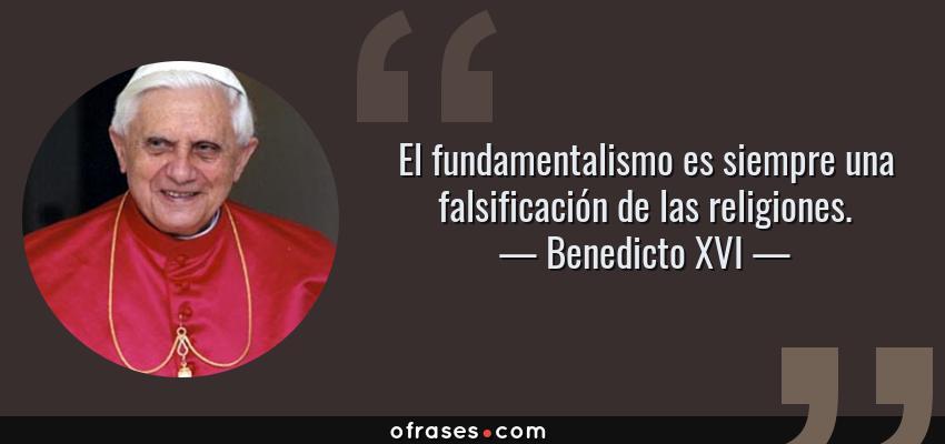 Frases de Benedicto XVI - El fundamentalismo es siempre una falsificación de las religiones.