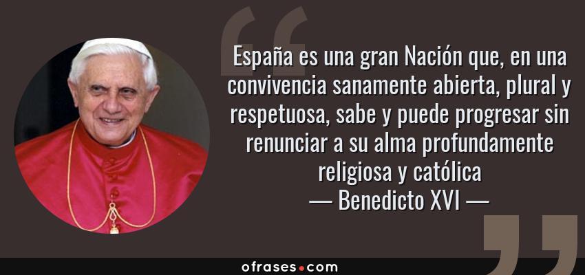 Frases de Benedicto XVI - España es una gran Nación que, en una convivencia sanamente abierta, plural y respetuosa, sabe y puede progresar sin renunciar a su alma profundamente religiosa y católica