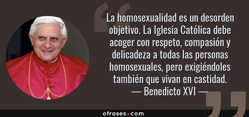Frases de Benedicto XVI - La homosexualidad es un desorden objetivo. La Iglesia Católica debe acoger con respeto, compasión y delicadeza a todas las personas homosexuales, pero exigiéndoles también que vivan en castidad.
