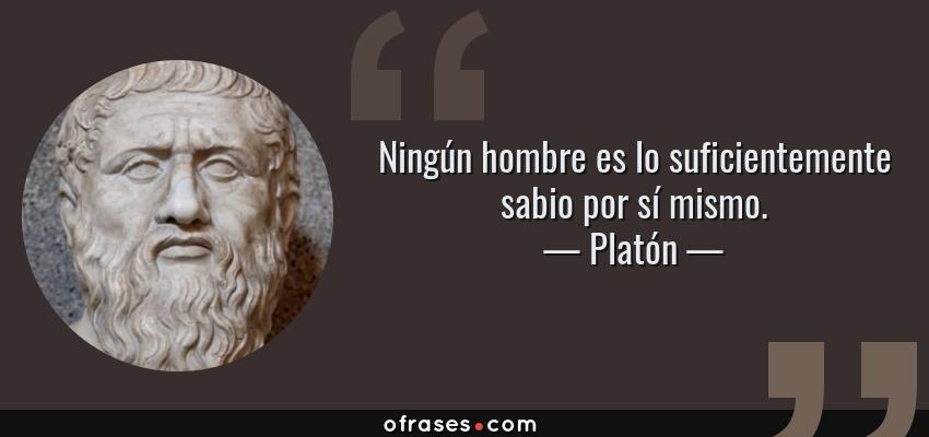 Frases de Platón - Ningún hombre es lo suficientemente sabio por sí mismo.