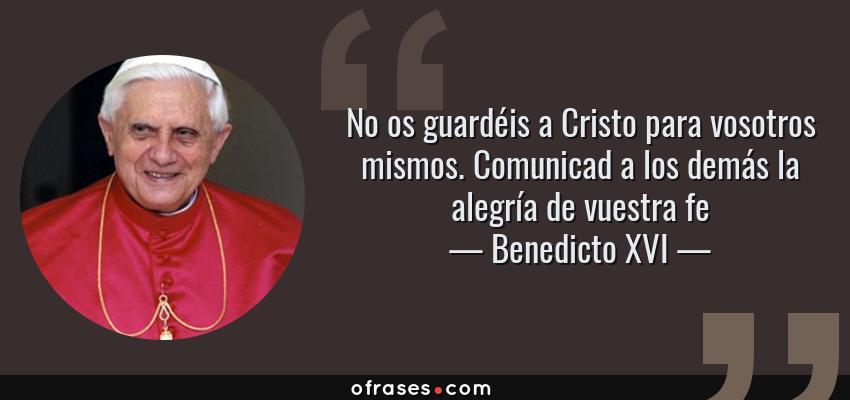 Frases de Benedicto XVI - No os guardéis a Cristo para vosotros mismos. Comunicad a los demás la alegría de vuestra fe