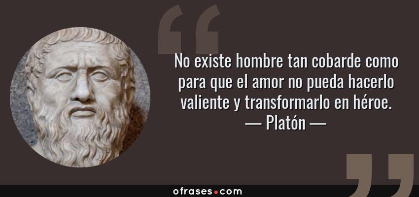 Frases de Platón - No existe hombre tan cobarde como para que el amor no pueda hacerlo valiente y transformarlo en héroe.