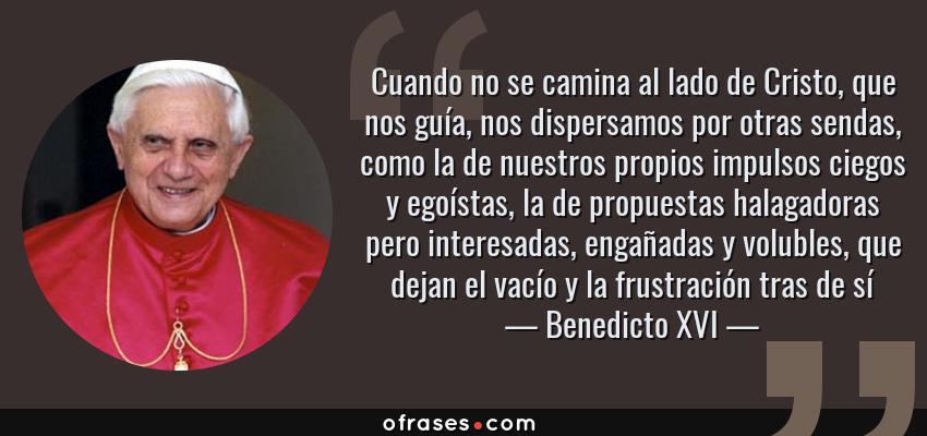 Frases de Benedicto XVI - Cuando no se camina al lado de Cristo, que nos guía, nos dispersamos por otras sendas, como la de nuestros propios impulsos ciegos y egoístas, la de propuestas halagadoras pero interesadas, engañadas y volubles, que dejan el vacío y la frustración tras de sí