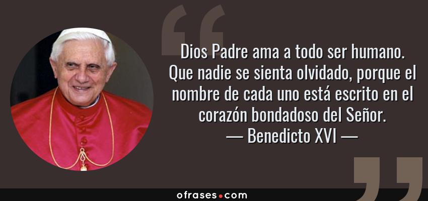 Frases de Benedicto XVI - Dios Padre ama a todo ser humano. Que nadie se sienta olvidado, porque el nombre de cada uno está escrito en el corazón bondadoso del Señor.