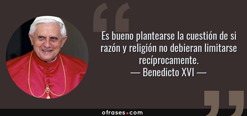Frases de Benedicto XVI - Es bueno plantearse la cuestión de si razón y religión no debieran limitarse recíprocamente.