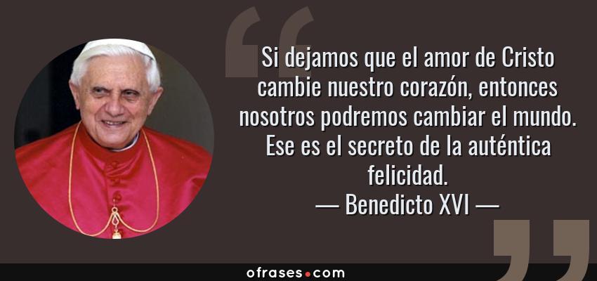 Frases de Benedicto XVI - Si dejamos que el amor de Cristo cambie nuestro corazón, entonces nosotros podremos cambiar el mundo. Ese es el secreto de la auténtica felicidad.