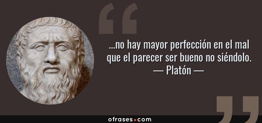 Frases de Platón - ...no hay mayor perfección en el mal que el parecer ser bueno no siéndolo.