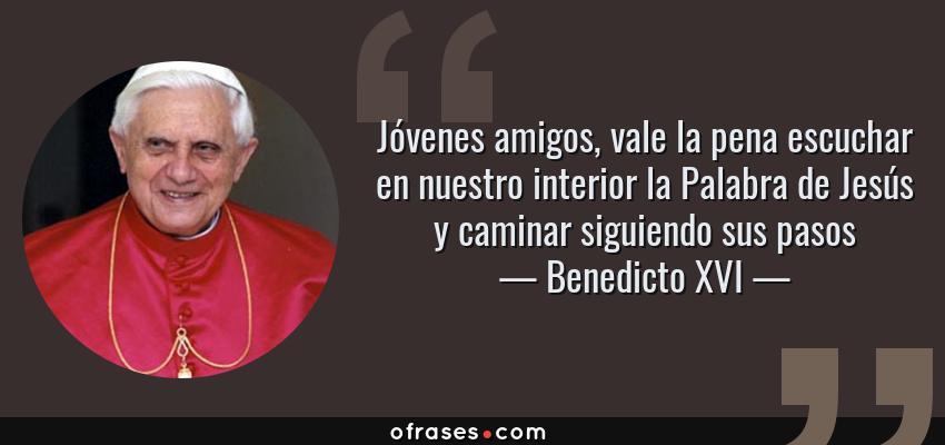 Frases de Benedicto XVI - Jóvenes amigos, vale la pena escuchar en nuestro interior la Palabra de Jesús y caminar siguiendo sus pasos