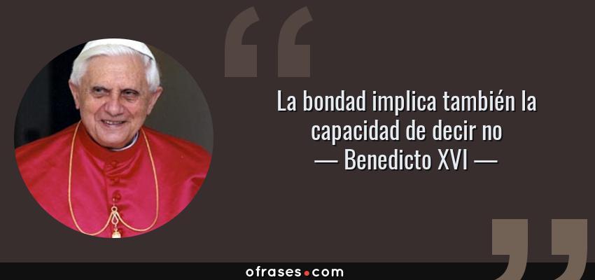 Frases de Benedicto XVI - La bondad implica también la capacidad de decir no