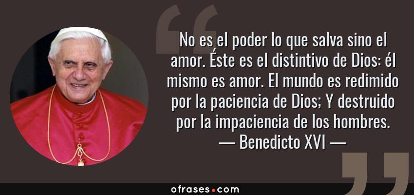 Frases de Benedicto XVI - No es el poder lo que salva sino el amor. Éste es el distintivo de Dios: él mismo es amor. El mundo es redimido por la paciencia de Dios; Y destruido por la impaciencia de los hombres.
